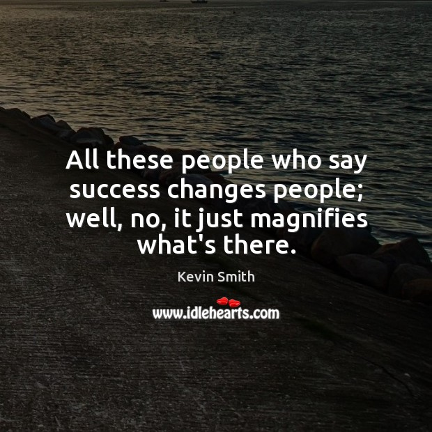 All these people who say success changes people; well, no, it just magnifies what's there. Kevin Smith Picture Quote