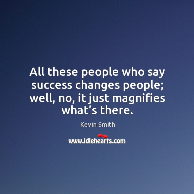 All these people who say success changes people; well, no, it just magnifies what's there. Image