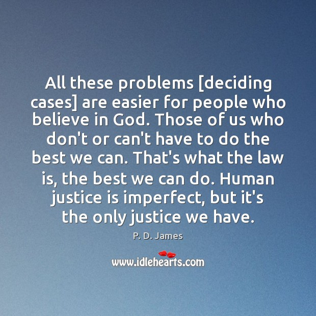 All these problems [deciding cases] are easier for people who believe in Justice Quotes Image