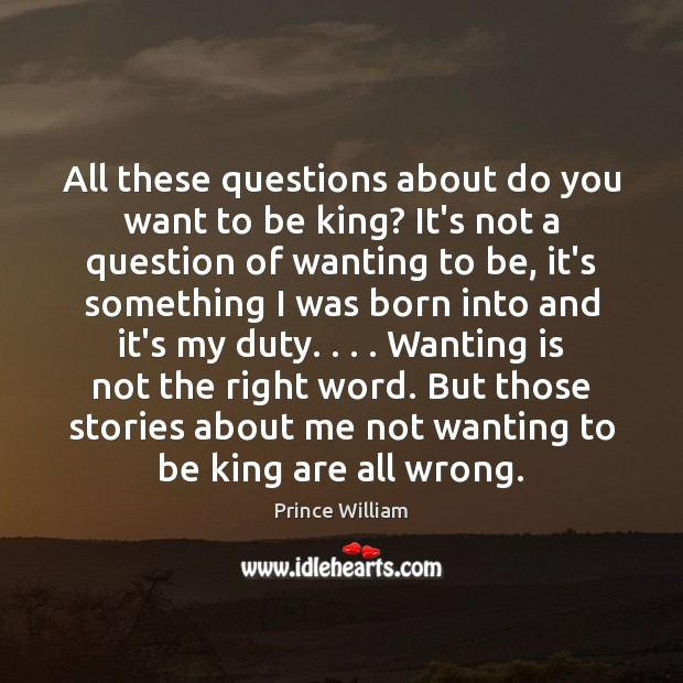 All these questions about do you want to be king? It's not Image