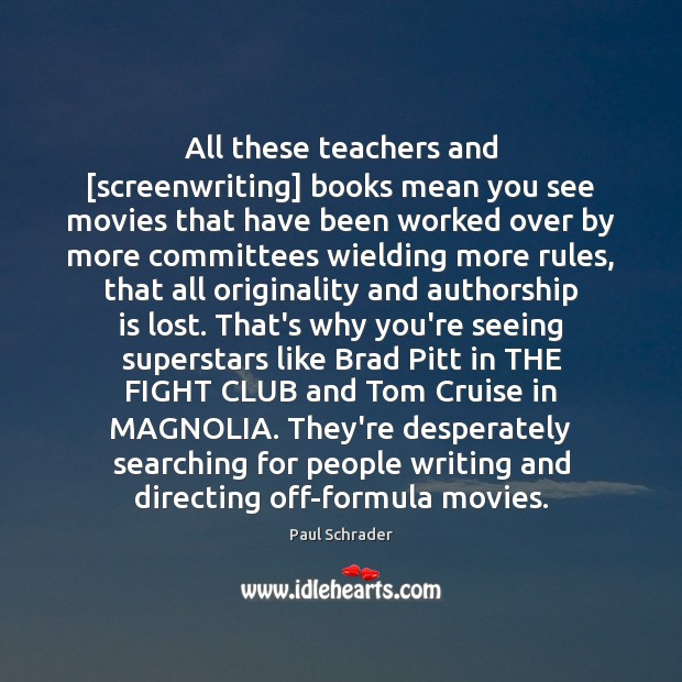All these teachers and [screenwriting] books mean you see movies that have Image