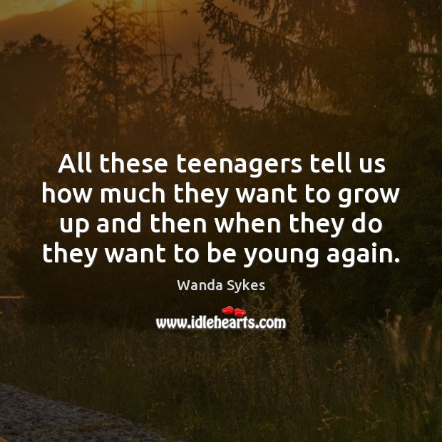 All these teenagers tell us how much they want to grow up Wanda Sykes Picture Quote