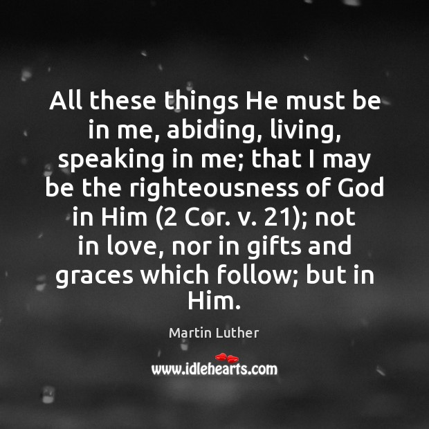 All these things He must be in me, abiding, living, speaking in Image