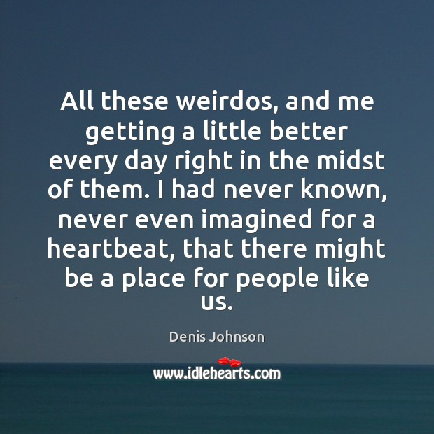 All these weirdos, and me getting a little better every day right Denis Johnson Picture Quote