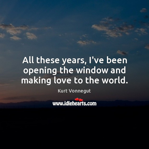 All these years, I've been opening the window and making love to the world. Making Love Quotes Image