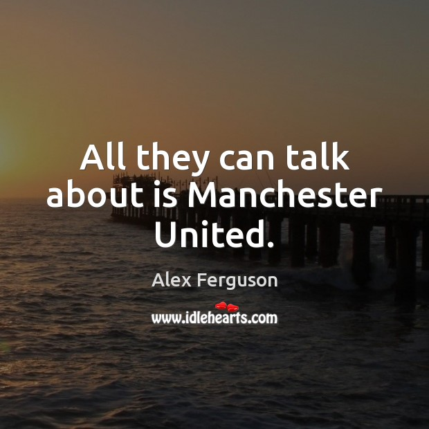 All they can talk about is Manchester United. Image