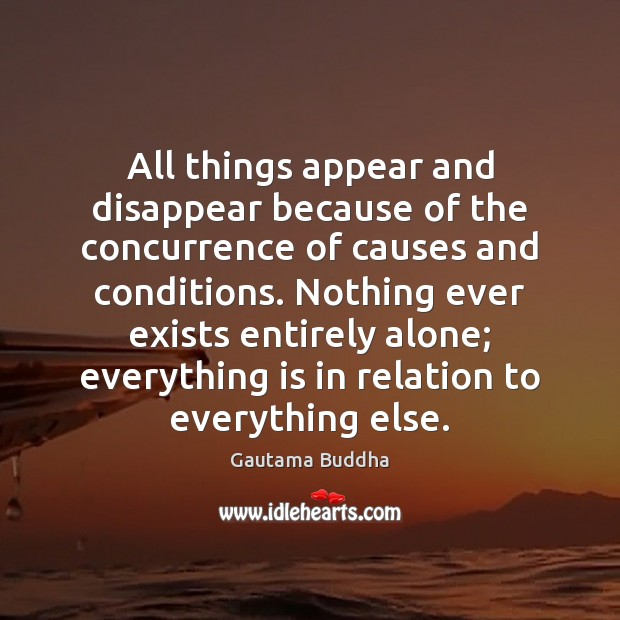 All things appear and disappear because of the concurrence of causes and Gautama Buddha Picture Quote
