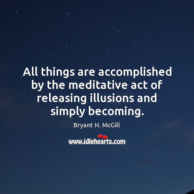 All things are accomplished by the meditative act of releasing illusions and Bryant H. McGill Picture Quote