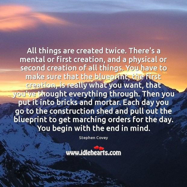 All things are created twice. There's a mental or first creation, and Stephen Covey Picture Quote