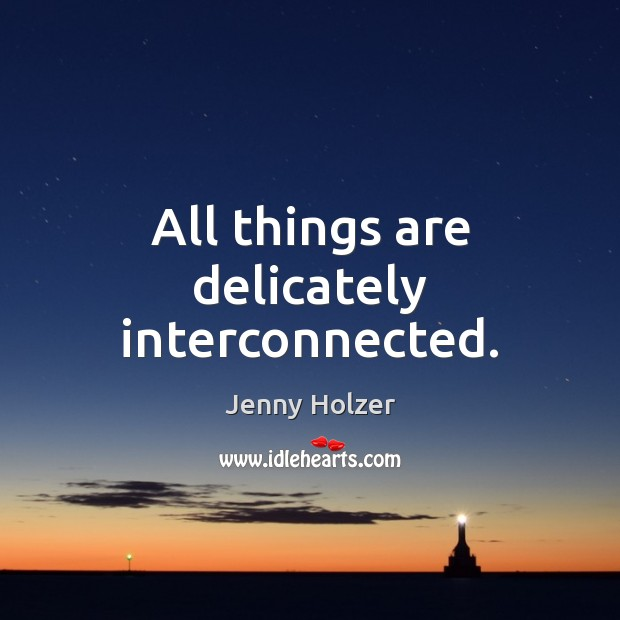 All things are delicately interconnected. Jenny Holzer Picture Quote