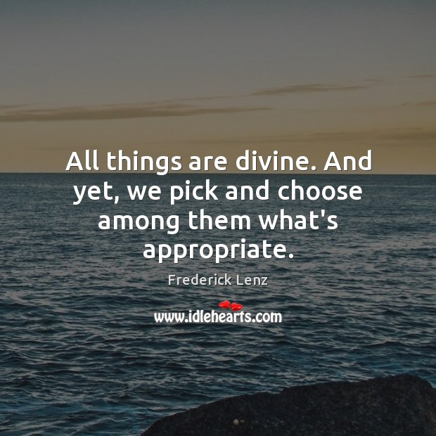 All things are divine. And yet, we pick and choose among them what's appropriate. Frederick Lenz Picture Quote