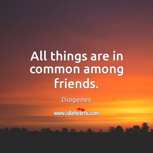 All things are in common among friends. Image