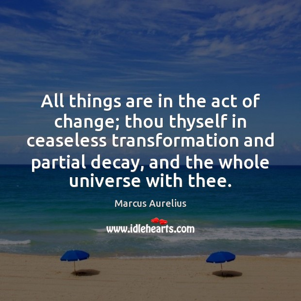 All things are in the act of change; thou thyself in ceaseless Marcus Aurelius Picture Quote