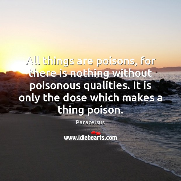 All things are poisons, for there is nothing without poisonous qualities. It Paracelsus Picture Quote