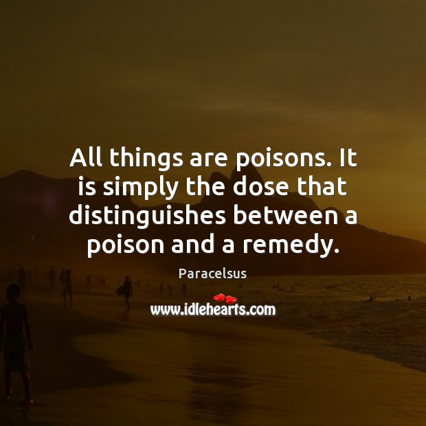 All things are poisons. It is simply the dose that distinguishes between Paracelsus Picture Quote