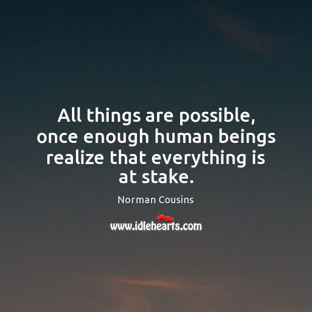 All things are possible, once enough human beings realize that everything is at stake. Norman Cousins Picture Quote