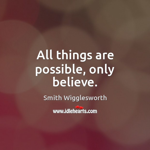 All things are possible, only believe. Smith Wigglesworth Picture Quote