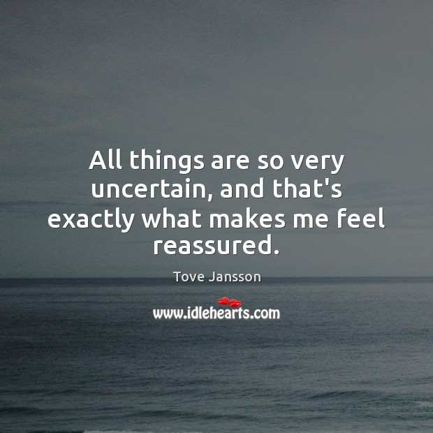 All things are so very uncertain, and that's exactly what makes me feel reassured. Tove Jansson Picture Quote