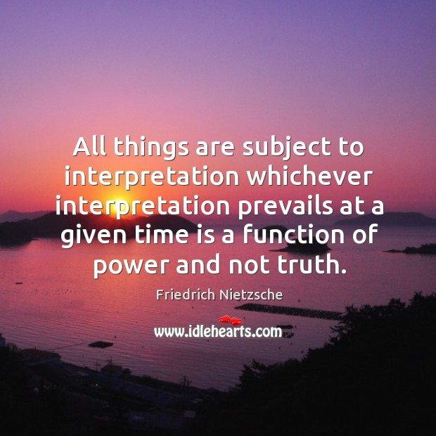 All things are subject to interpretation whichever interpretation prevails at a given time is a function of power and not truth. Image