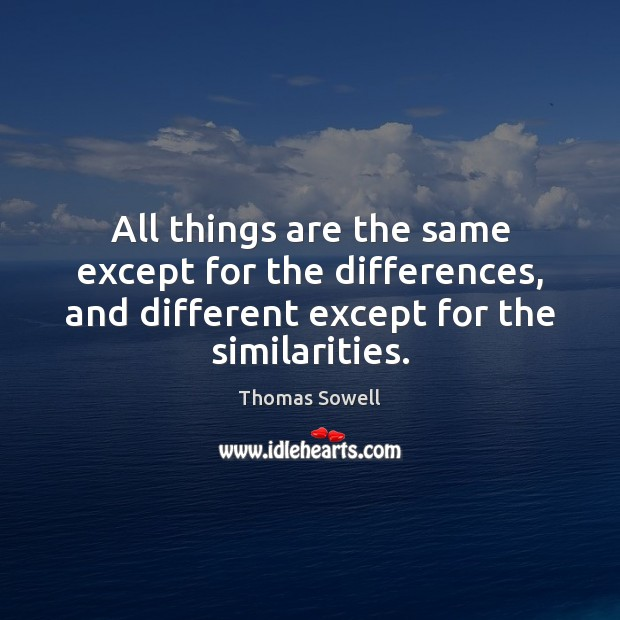 All things are the same except for the differences, and different except Thomas Sowell Picture Quote