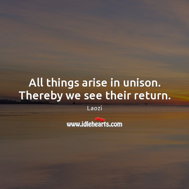 Image about All things arise in unison. Thereby we see their return.