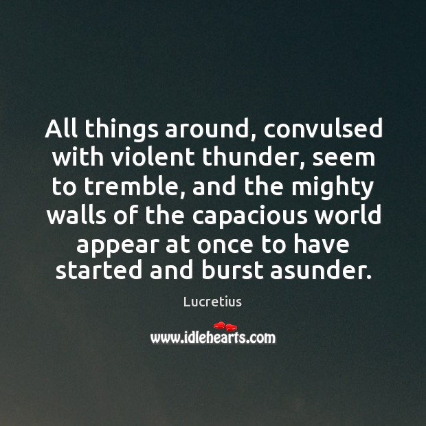 All things around, convulsed with violent thunder, seem to tremble, and the Lucretius Picture Quote