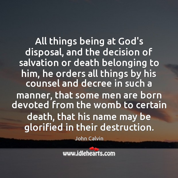 All things being at God's disposal, and the decision of salvation or John Calvin Picture Quote