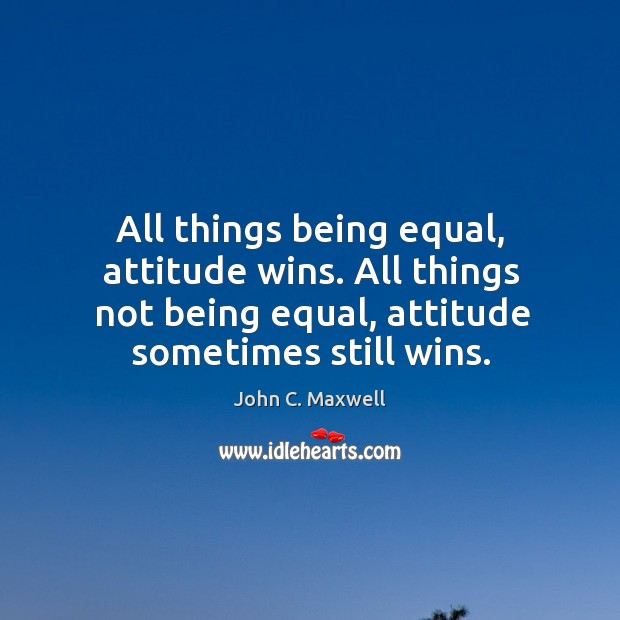 Image, All things being equal, attitude wins. All things not being equal, attitude