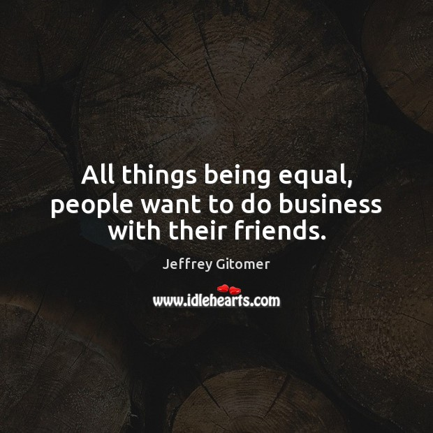 All things being equal, people want to do business with their friends. Jeffrey Gitomer Picture Quote