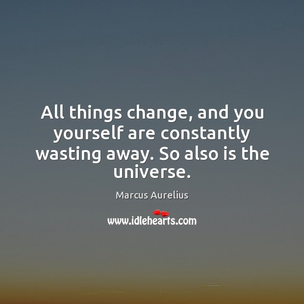 All things change, and you yourself are constantly wasting away. So also is the universe. Marcus Aurelius Picture Quote