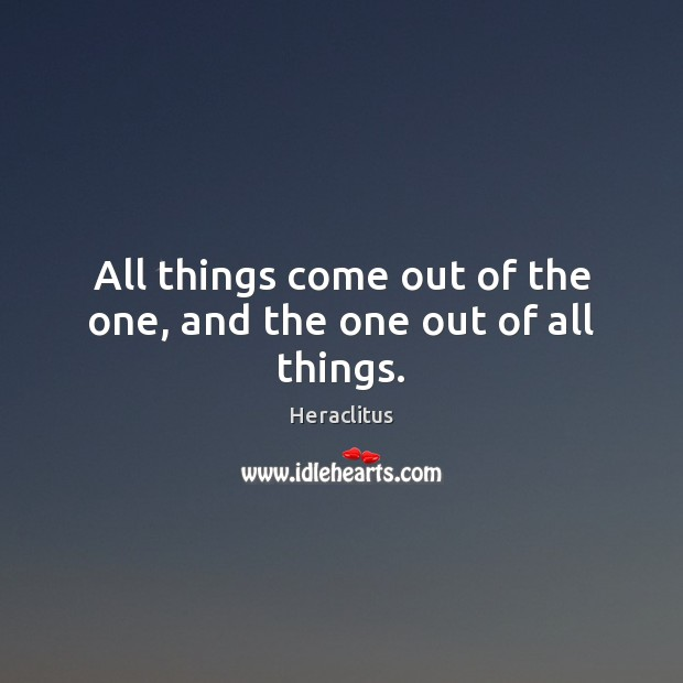 All things come out of the one, and the one out of all things. Heraclitus Picture Quote