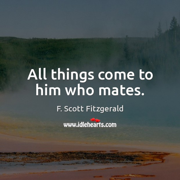 All things come to him who mates. Image