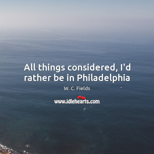 All things considered, I'd rather be in Philadelphia W. C. Fields Picture Quote