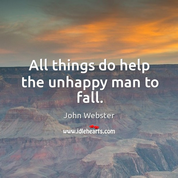 All things do help the unhappy man to fall. John Webster Picture Quote
