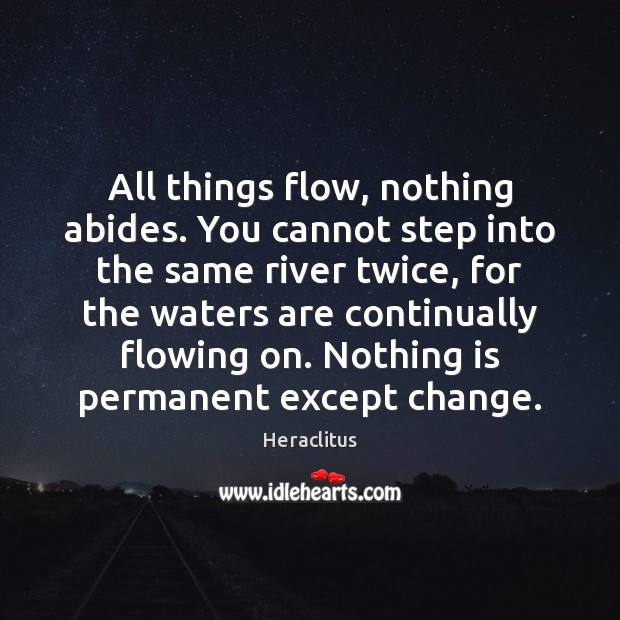 All things flow, nothing abides. You cannot step into the same river Heraclitus Picture Quote