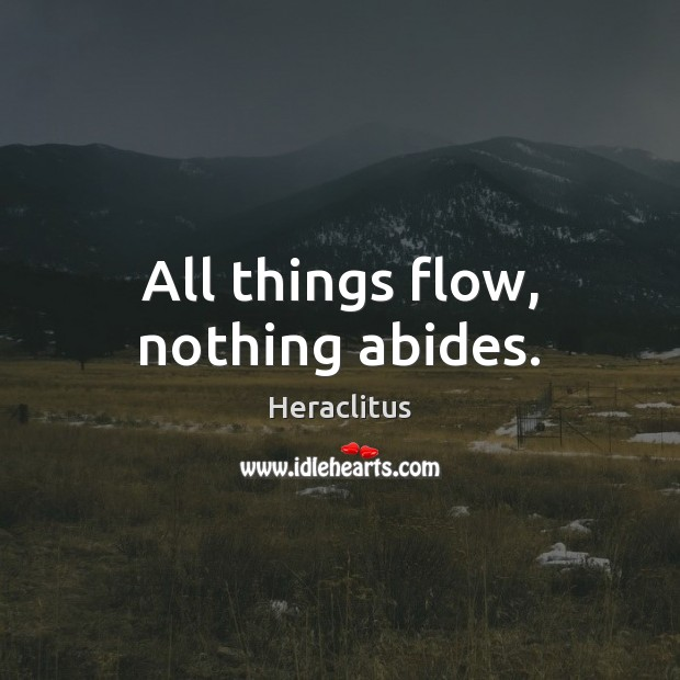 All things flow, nothing abides. Heraclitus Picture Quote