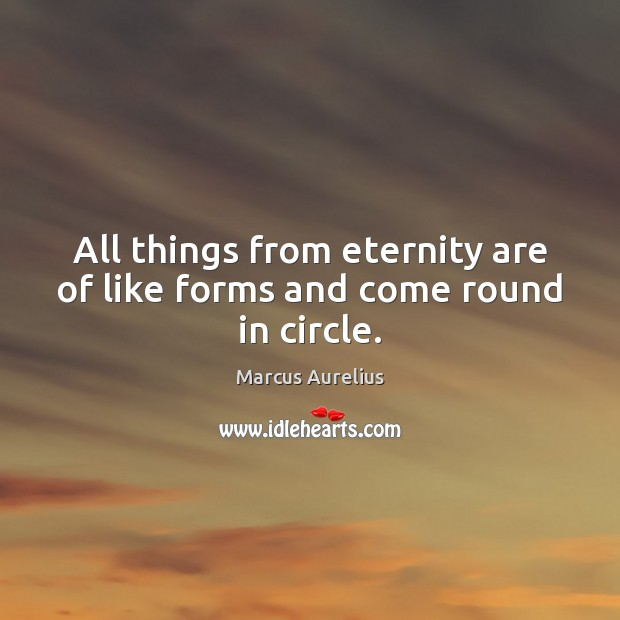 Image, All things from eternity are of like forms and come round in circle.