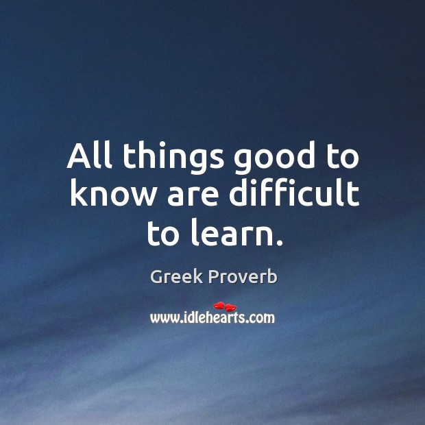 All things good to know are difficult to learn. Greek Proverbs Image