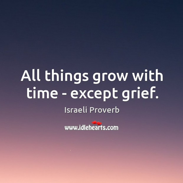 All things grow with time – except grief. Israeli Proverbs Image