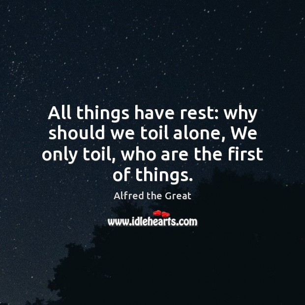 Image, All things have rest: why should we toil alone, We only toil, who are the first of things.