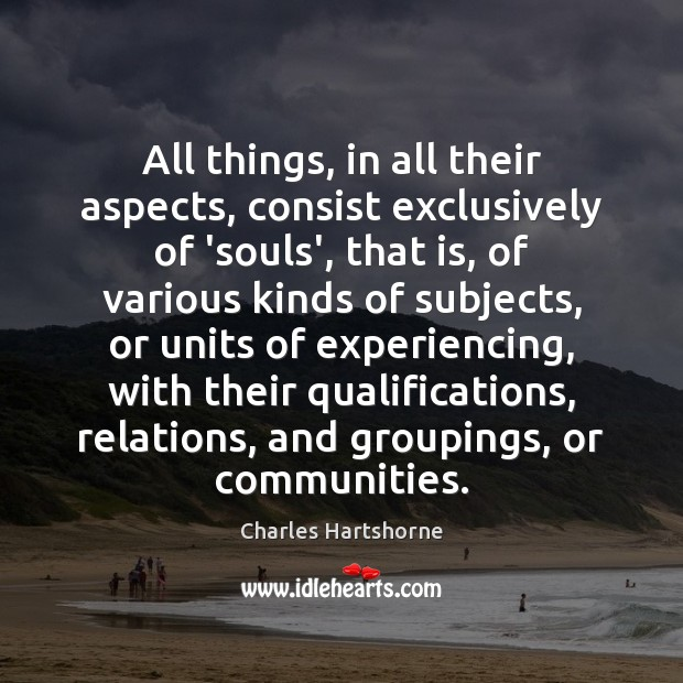 All things, in all their aspects, consist exclusively of 'souls', that is, Charles Hartshorne Picture Quote