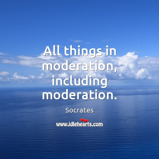 All things in moderation, including moderation. Image
