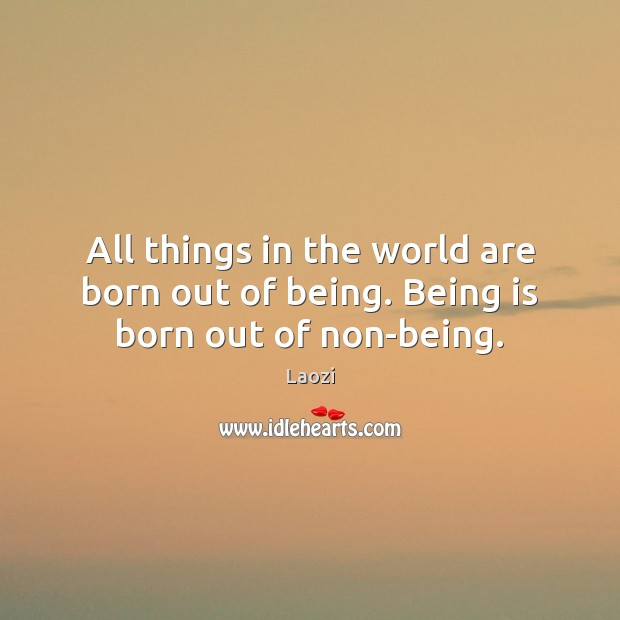 Image, All things in the world are born out of being. Being is born out of non-being.