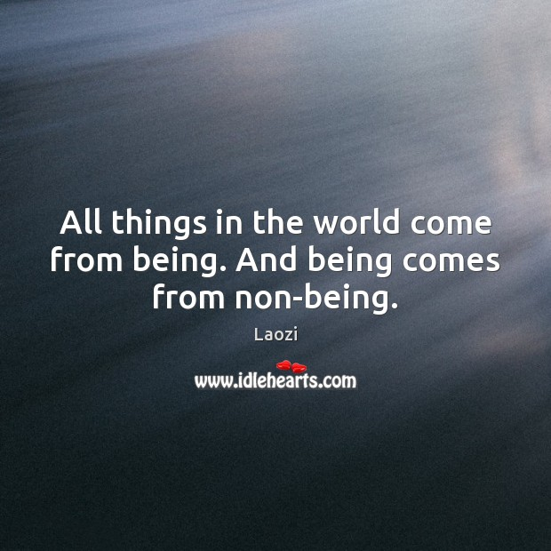 Image, All things in the world come from being. And being comes from non-being.