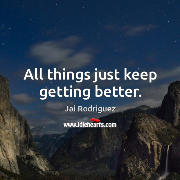 All things just keep getting better. Jai Rodriguez Picture Quote
