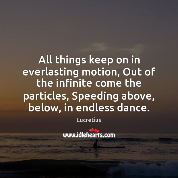 All things keep on in everlasting motion, Out of the infinite come Lucretius Picture Quote