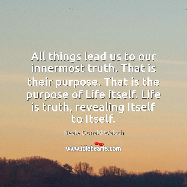 All things lead us to our innermost truth. That is their purpose. Neale Donald Walsch Picture Quote