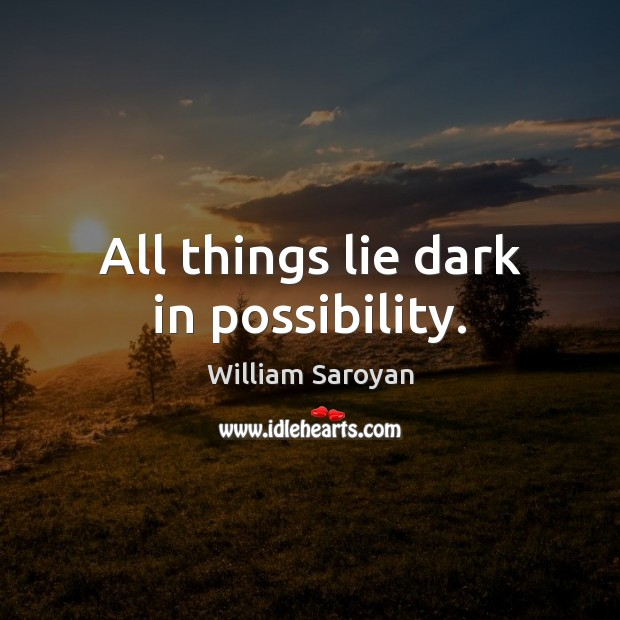 All things lie dark in possibility. William Saroyan Picture Quote