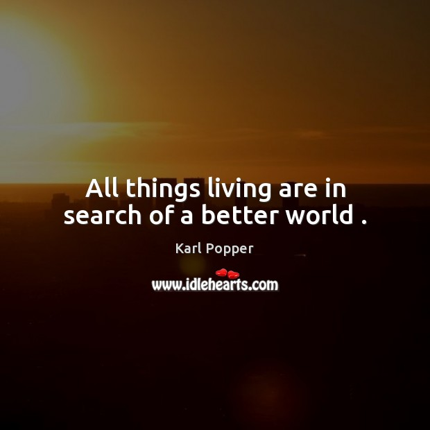 All things living are in search of a better world . Karl Popper Picture Quote