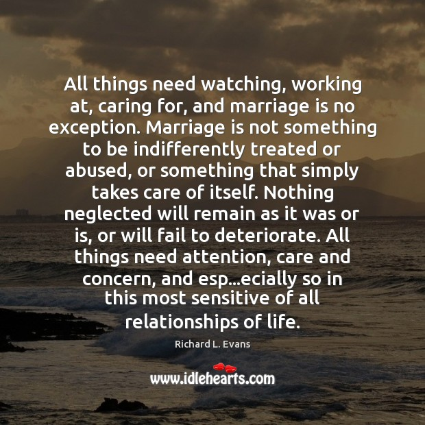 All things need watching, working at, caring for, and marriage is no Richard L. Evans Picture Quote